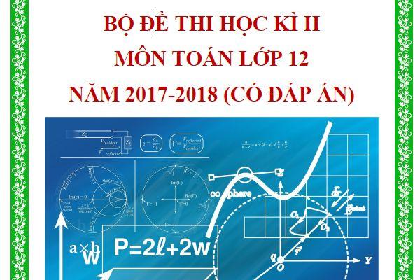 Đề thi HK2 toán 12   Bộ đề thi có lời giải chi tiết năm 2018